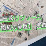 超個性派リフォーム 新聞紙の部屋 完成!